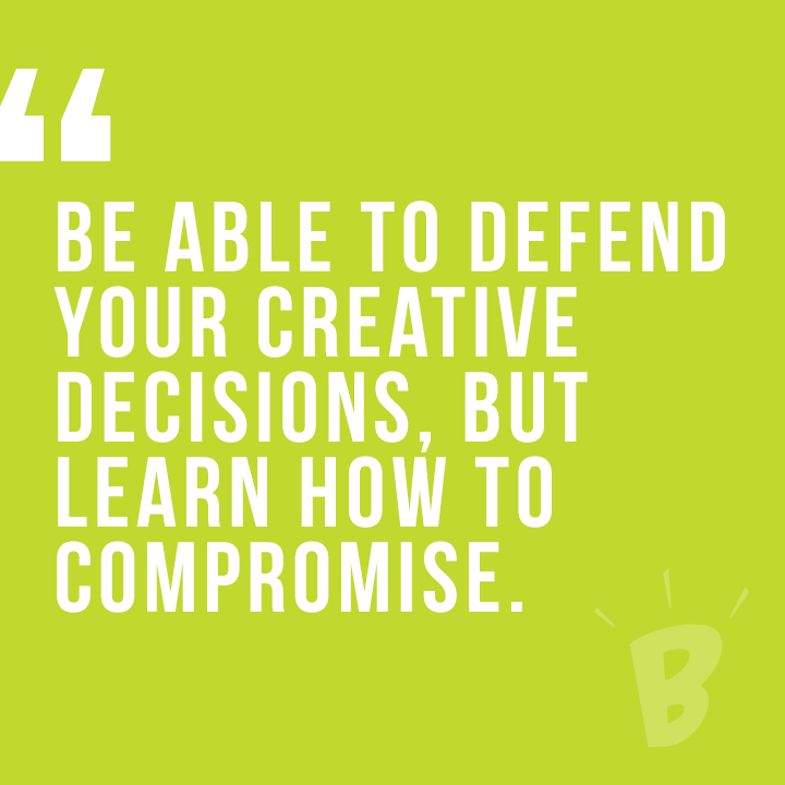 Be able to defend your creative decisions. But learn how to compromise.