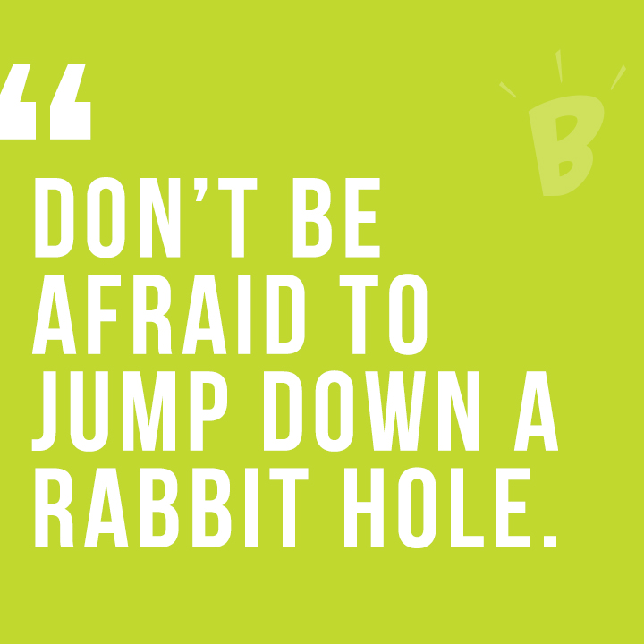 Don't be afraid to jump down the rabbit hole.