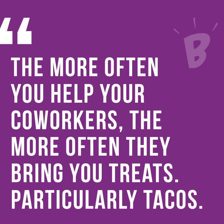 The more of ten you help your coworkers, the more often they bring you treats. Particularly tacos.